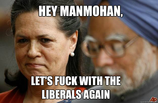 hey manmohan lets fuck with the liberals again -