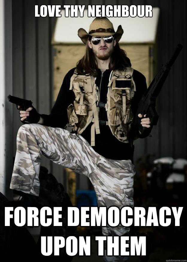 love thy neighbour force democracy upon them - Republican Jesus