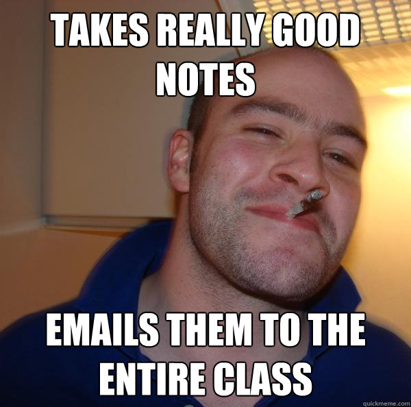 takes really good notes emails them to the entire class - Good Guy Greg