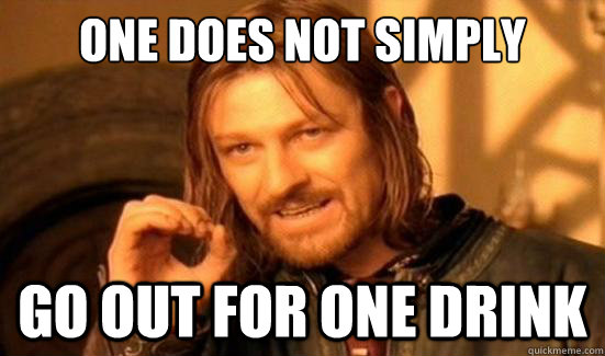 one does not simply go out for one drink - Boromir