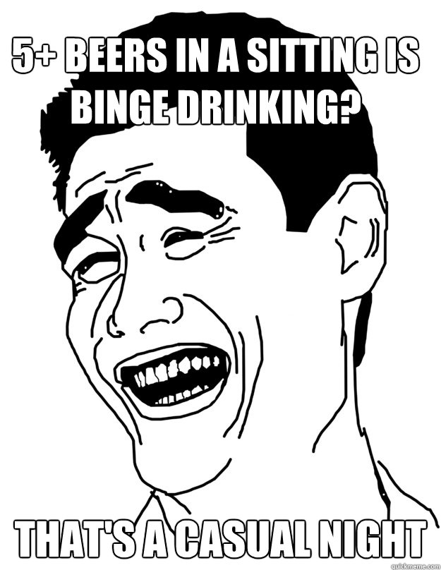 5 beers in a sitting is binge drinking thats a casual nig - fuck that bitch