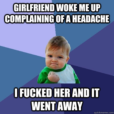 girlfriend woke me up complaining of a headache i fucked her - Success Kid
