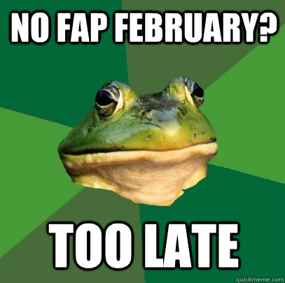no fap february too late - Foul Bachelor Frog