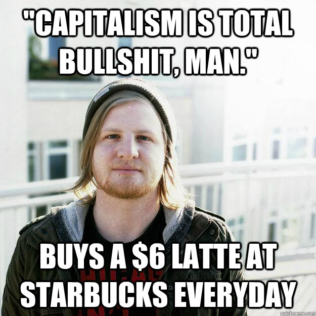 capitalism is total bullshit man buys a 6 latte at star - scumbaghipster