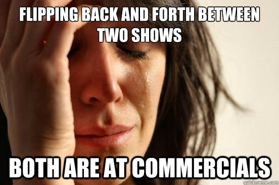 flipping back and forth between two shows both are at commer - First World Problems