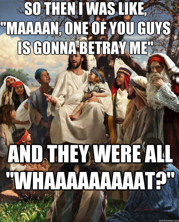 so then i was like maaaan one of you guys is gonna betray - Story Time Jesus