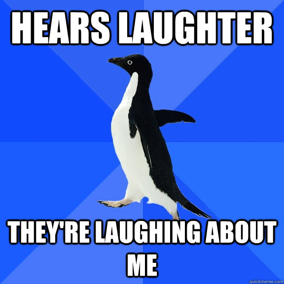 hears laughter theyre laughing about me - Socially Awkward Penguin