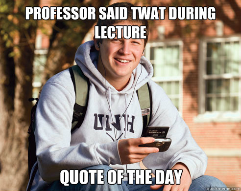 professor said twat during lecture quote of the day - College Freshman
