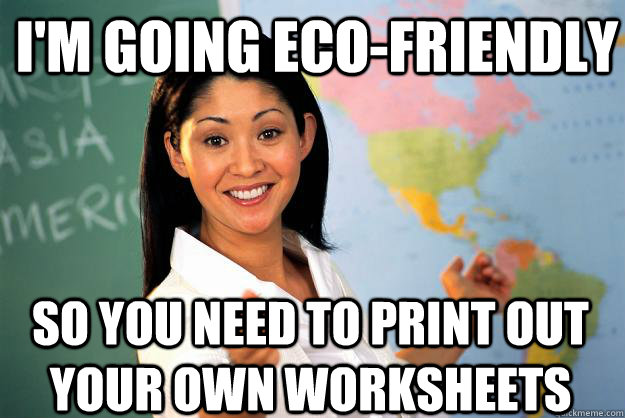 im going ecofriendly so you need to print out your own wor - Unhelpful High School Teacher