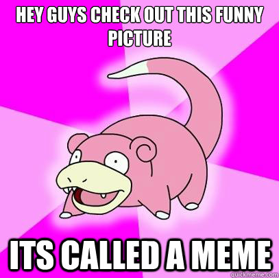 hey guys check out this funny picture its called a meme - Slowpoke