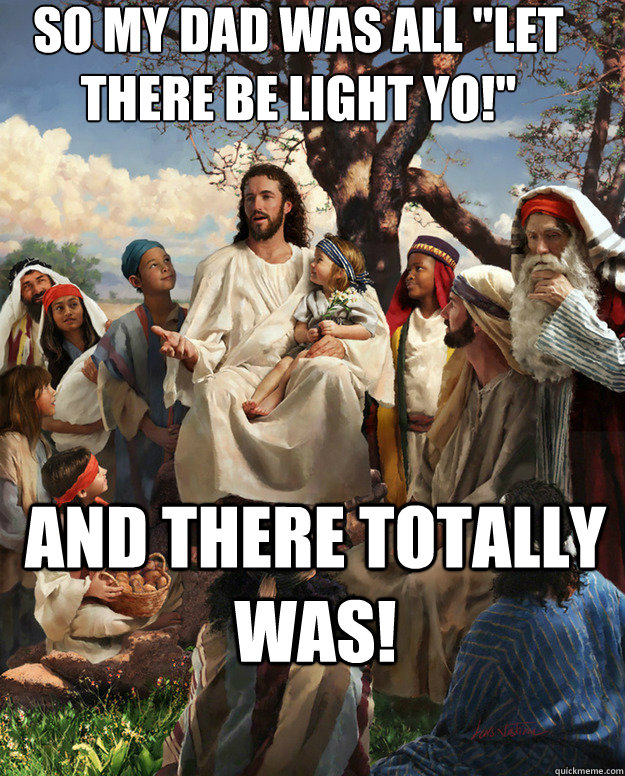 so my dad was all let there be light yo and there totally - Story Time Jesus