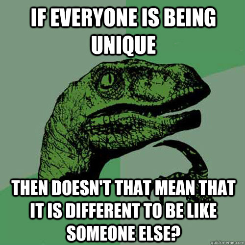 if everyone is being unique then doesnt that mean that it i - Philosoraptor