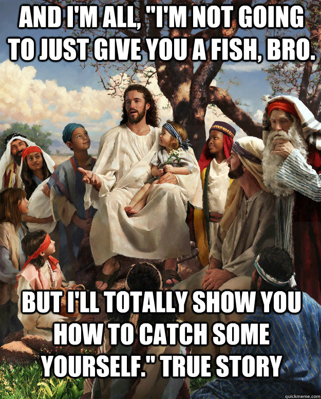 and im all im not going to just give you a fish bro bu - Story Time Jesus