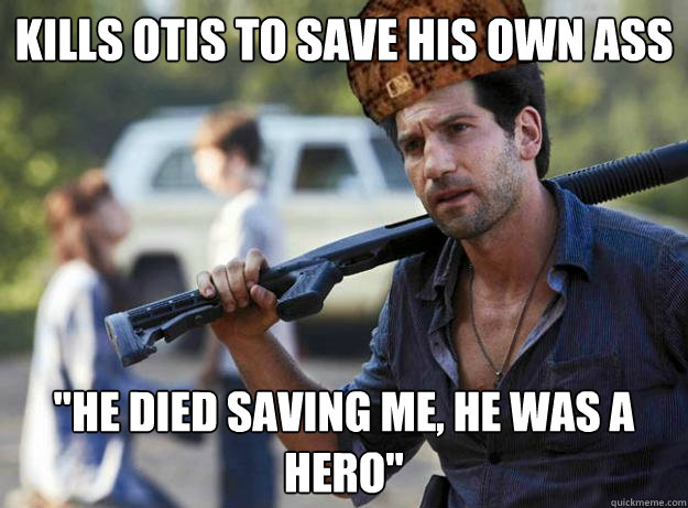 kills otis to save his own ass he died saving me he was a  - Scumbag Shane
