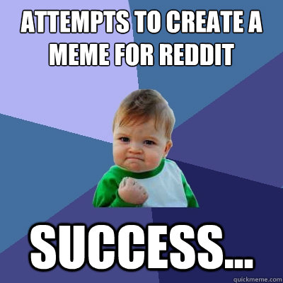 attempts to create a meme for reddit success - Success Kid