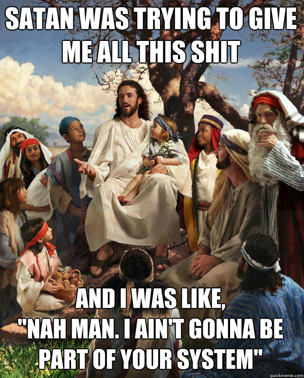 satan was trying to give me all this shit and i was like  - Story Time Jesus