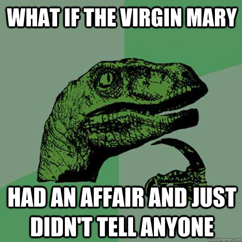 what if the virgin mary had an affair and just didnt tell a - Philosoraptor
