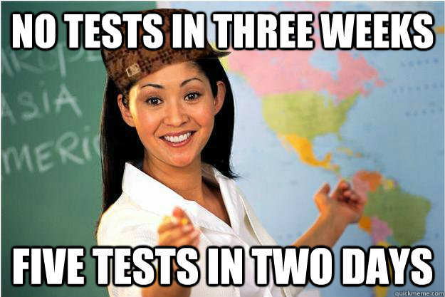 no tests in three weeks five tests in two days - Scumbag Teacher