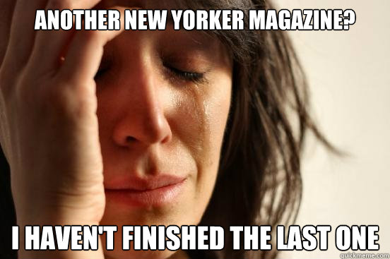 another new yorker magazine i havent finished the last one - First World Problems