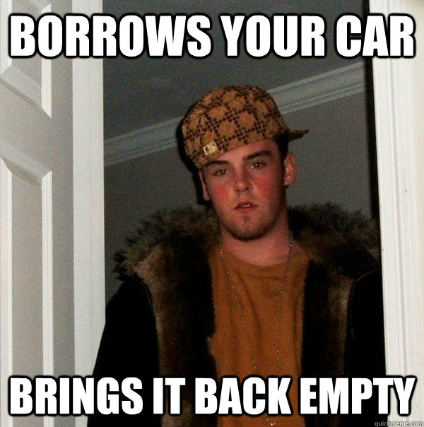 borrows your car brings it back empty - Scumbag Steve
