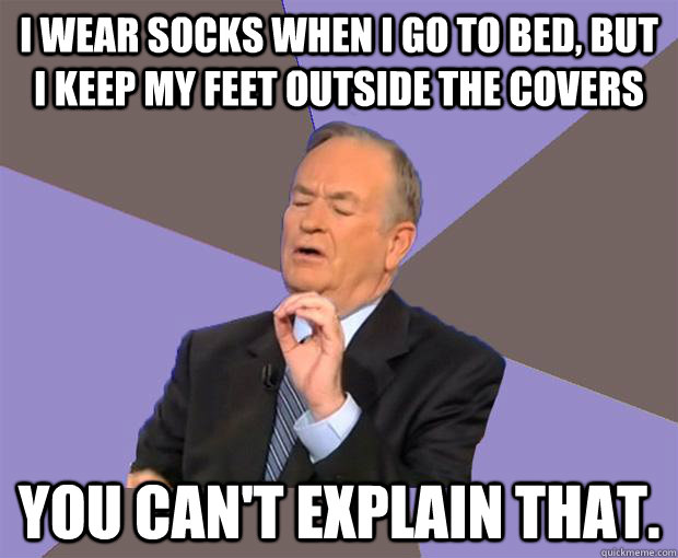 i wear socks when i go to bed but i keep my feet outside th - Bill O Reilly