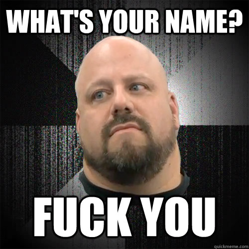 whats your name fuck you - Irate Powerlifter