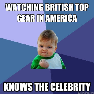 watching british top gear in america knows the celebrity - Success Kid