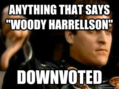 anything that says woody harrellson downvoted - Downvoting Roman