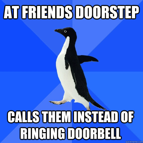 at friends doorstep calls them instead of ringing doorbell - Socially Awkward Penguin