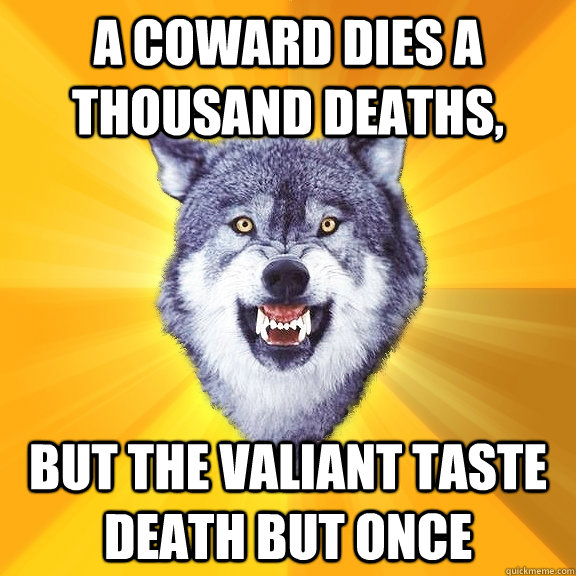 a coward dies a thousand deaths but the valiant taste death - Courage Wolf
