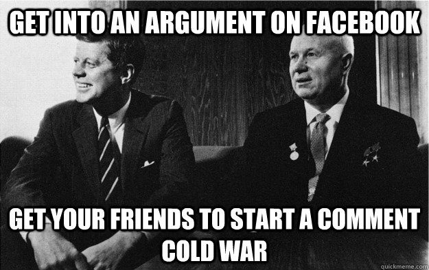 get into an argument on facebook get your friends to start a - Cold War in everyday life