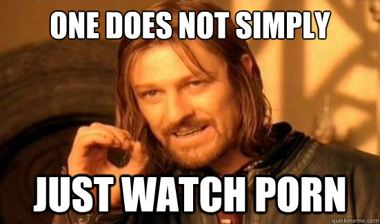 one does not simply just watch porn - Boromir