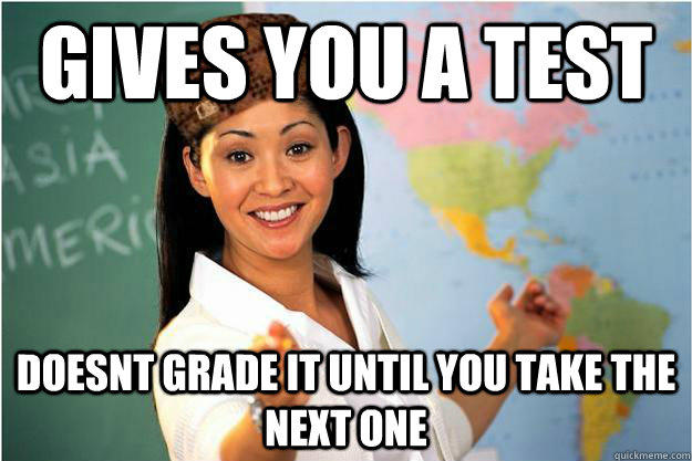 gives you a test doesnt grade it until you take the next one - Scumbag Teacher