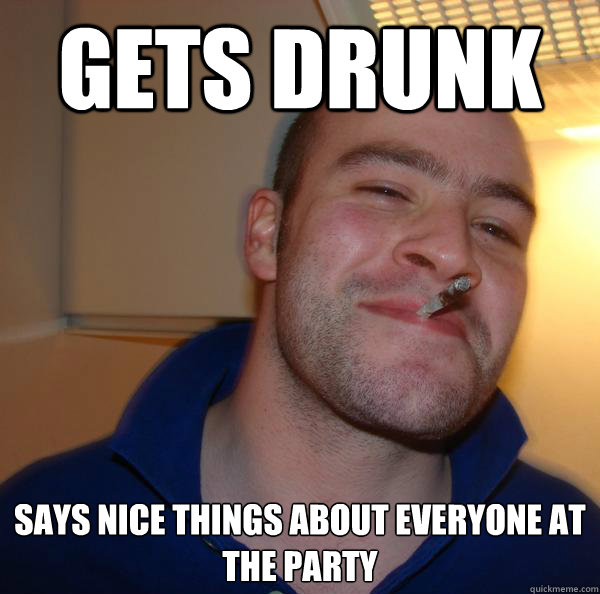 gets drunk says nice things about everyone at the party - Good Guy Greg