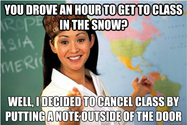 you drove an hour to get to class in the snow well i decid - Scumbag Teacher