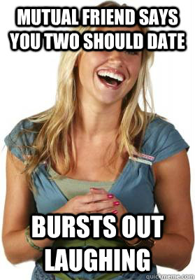 mutual friend says you two should date bursts out laughing - Friend Zone Fiona