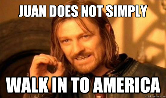 juan does not simply walk in to america - Boromir