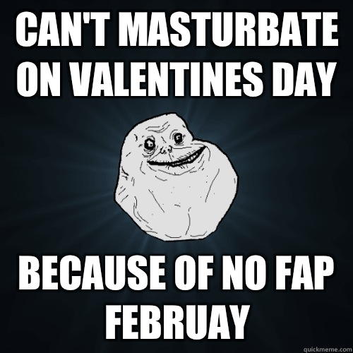 cant masturbate on valentines day because of no fap feburay  - Forever Alone