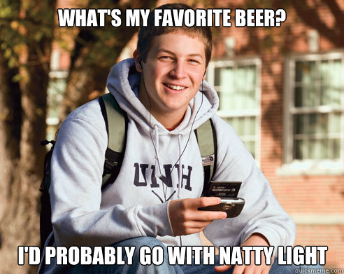 whats my favorite beer id probably go with natty light - College Freshman