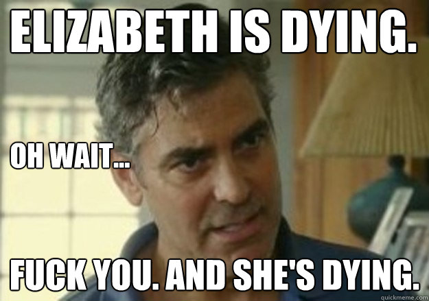 elizabeth is dying fuck you and shes dying oh wait - 