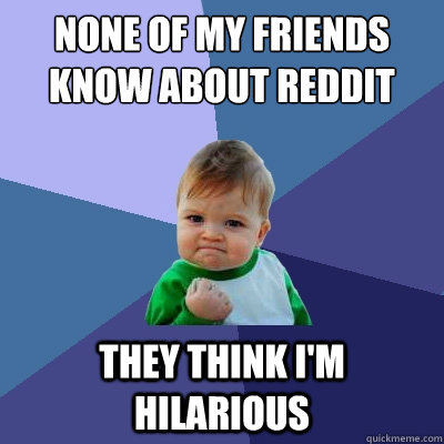 none of my friends know about reddit they think im hilariou - Success Kid