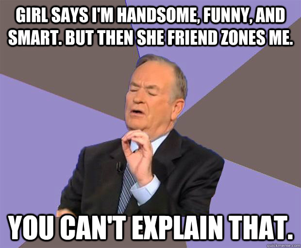 girl says im handsome funny and smart but then she frien - Bill O Reilly