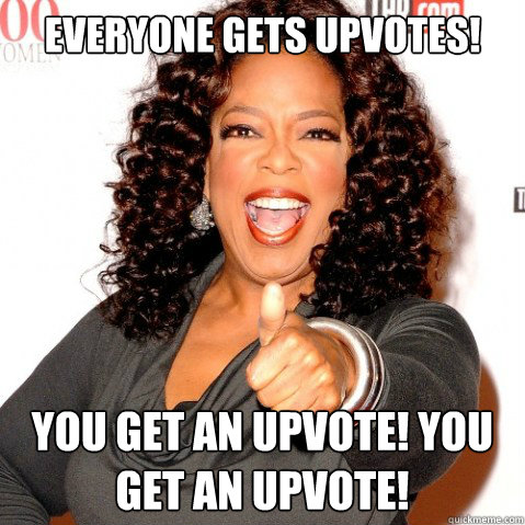 everyone gets upvotes you get an upvote you get an upvote - Upvoting oprah