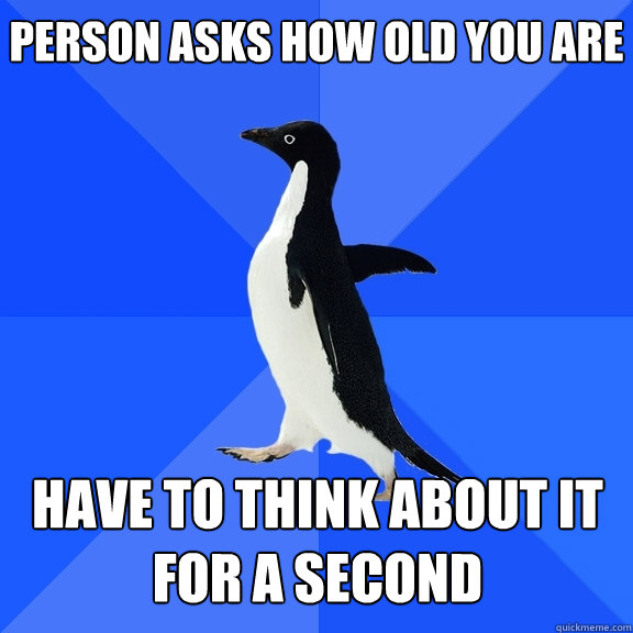person asks how old you are have to think about it for a sec - Socially Awkward Penguin