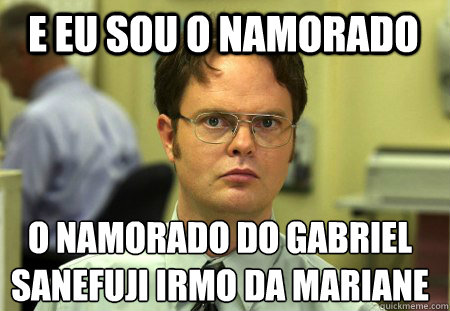 e eu sou o namorado o namorado do gabriel sanefuji irmo da  - Schrute
