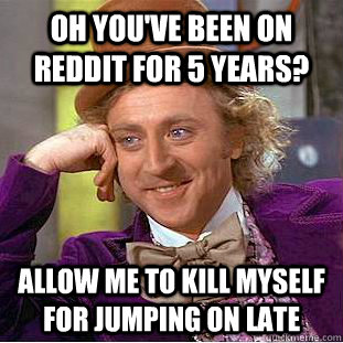 oh youve been on reddit for 5 years allow me to kill mysel - Creepy Wonka