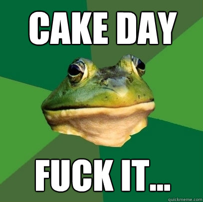 cake day fuck it - Foul Bachelor Frog