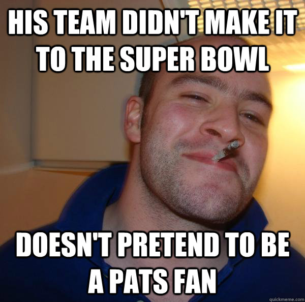 his team didnt make it to the super bowl doesnt pretend to - Good Guy Greg