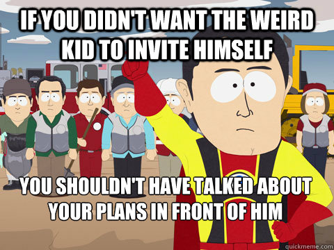 if you didnt want the weird kid to invite himself you shoul - Captain Hindsight