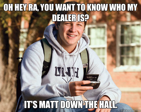 oh hey ra you want to know who my dealer is its matt down - College Freshman